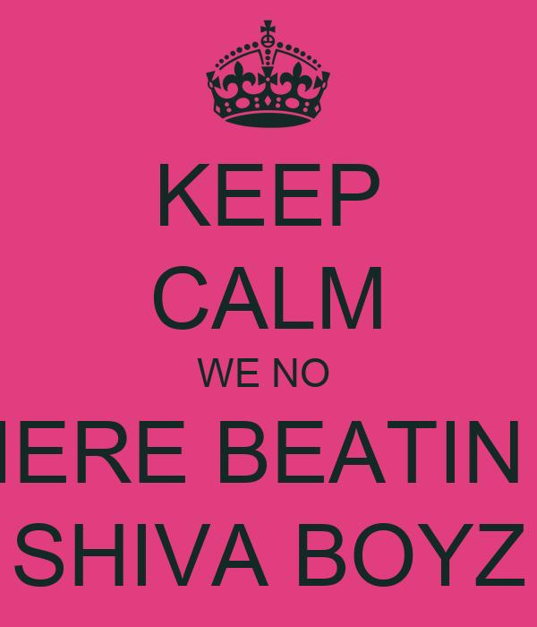 KEEP CALM WE NO  IERE BEATIN  SHIVA BOYZ
