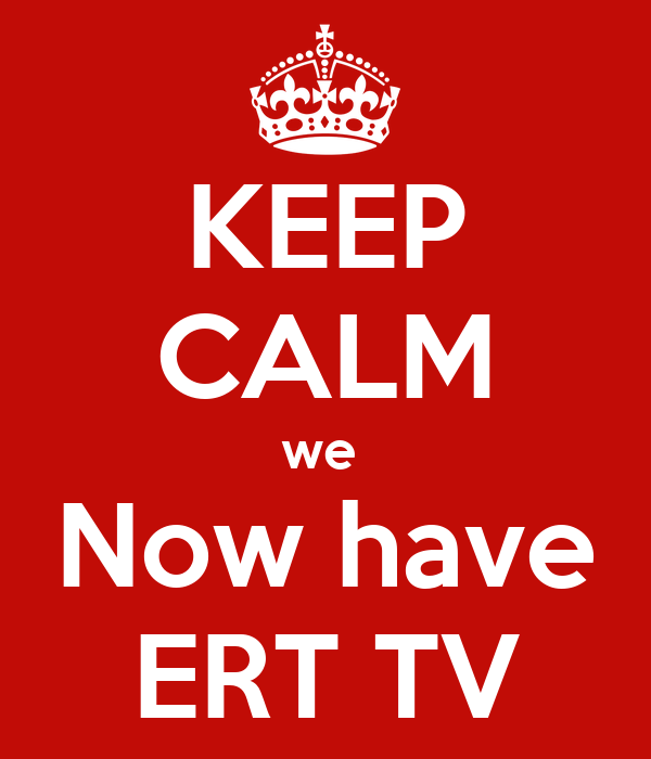 KEEP CALM we  Now have ERT TV