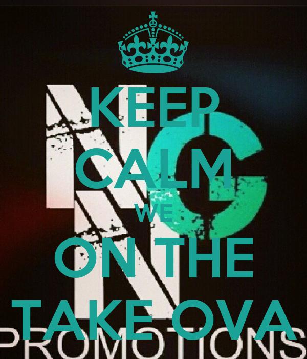 KEEP CALM WE ON THE TAKE OVA