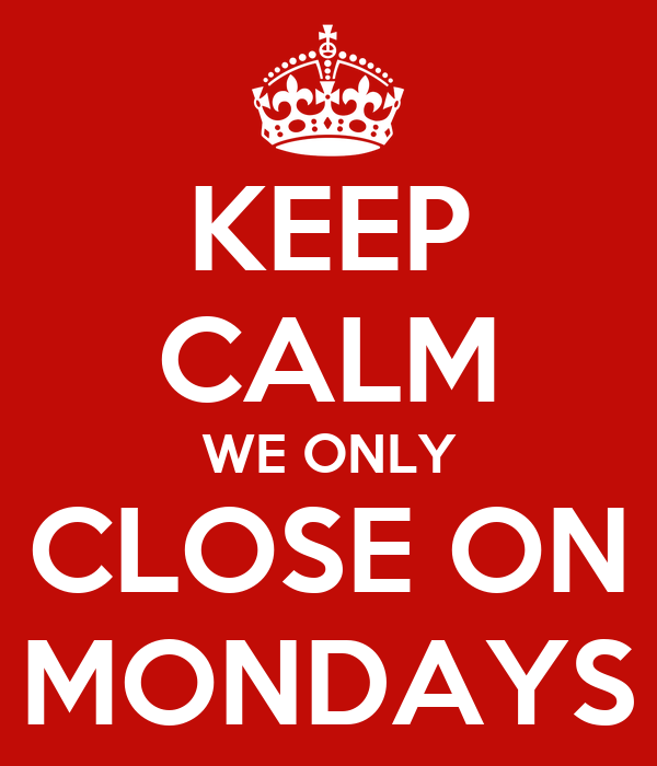 KEEP CALM WE ONLY CLOSE ON MONDAYS
