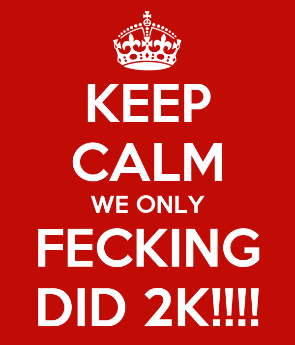 KEEP CALM WE ONLY FECKING DID 2K!!!!