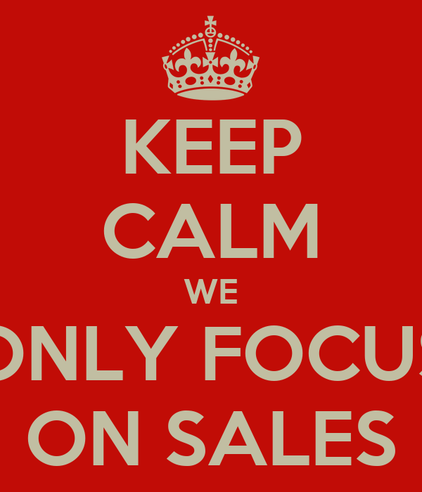 KEEP CALM WE ONLY FOCUS ON SALES