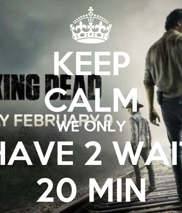 KEEP CALM WE ONLY HAVE 2 WAIT 20 MIN
