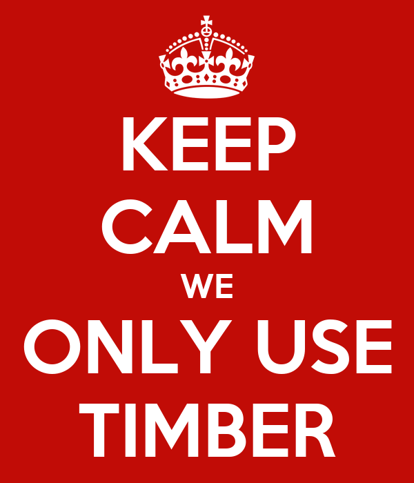 KEEP CALM WE ONLY USE TIMBER