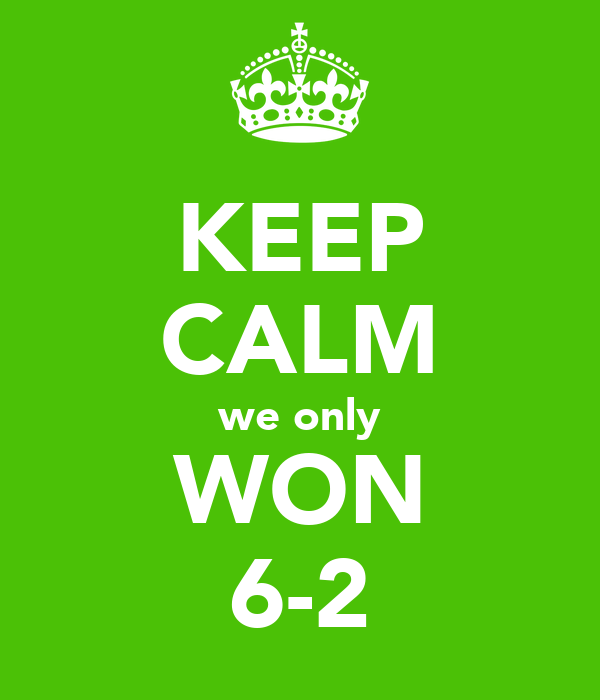 KEEP CALM we only WON 6-2
