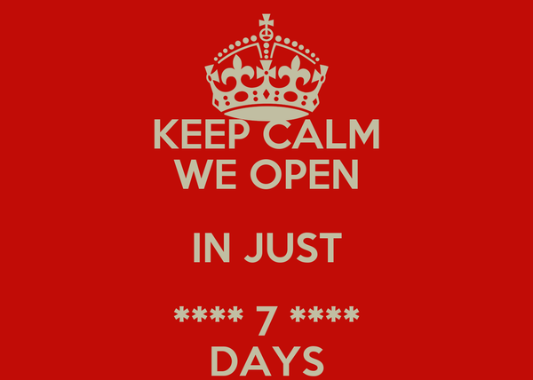 KEEP CALM WE OPEN IN JUST **** 7 **** DAYS