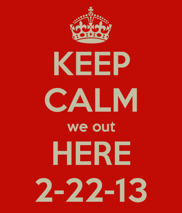 KEEP CALM we out HERE 2-22-13