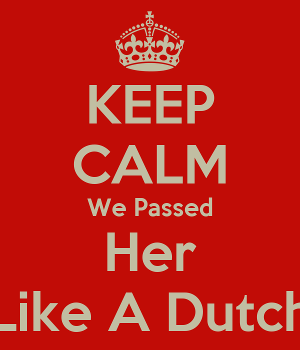 KEEP CALM We Passed Her Like A Dutch