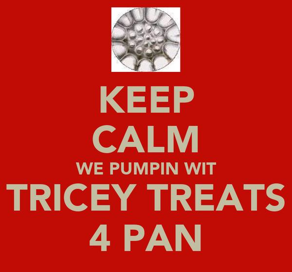 KEEP CALM WE PUMPIN WIT TRICEY TREATS 4 PAN