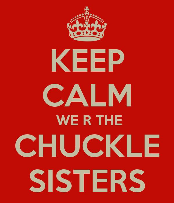 KEEP CALM  WE R THE CHUCKLE SISTERS