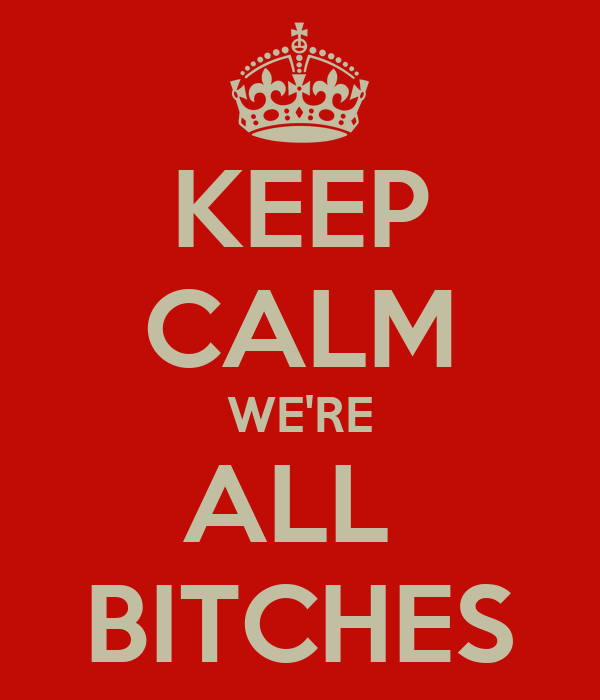 KEEP CALM WE'RE ALL  BITCHES