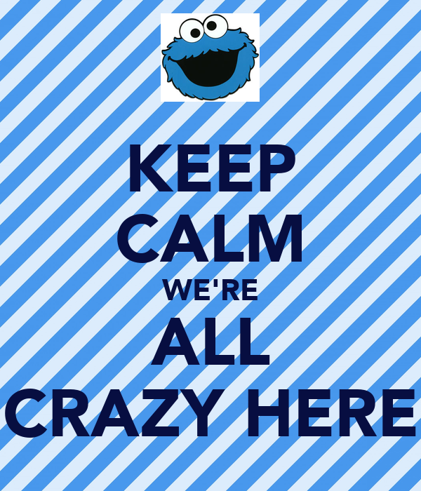 KEEP CALM WE'RE ALL CRAZY HERE