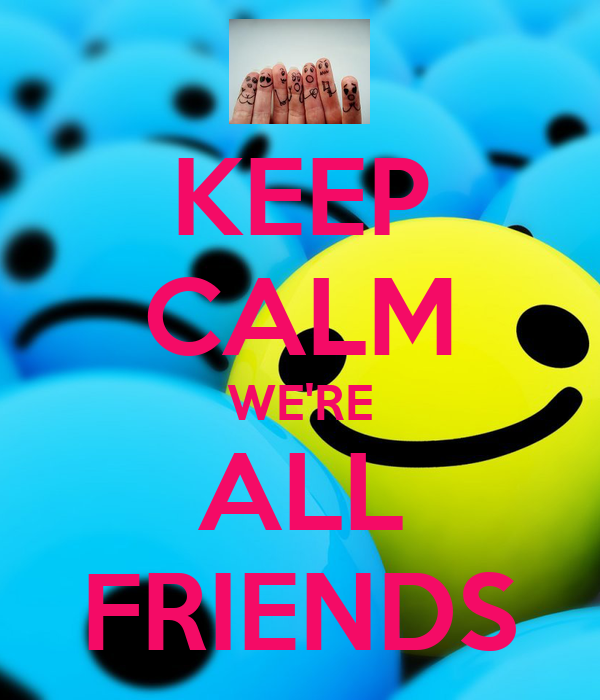 KEEP CALM WE'RE ALL FRIENDS