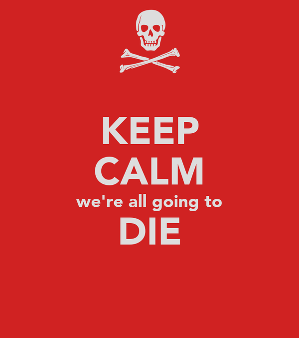 KEEP CALM we're all going to DIE