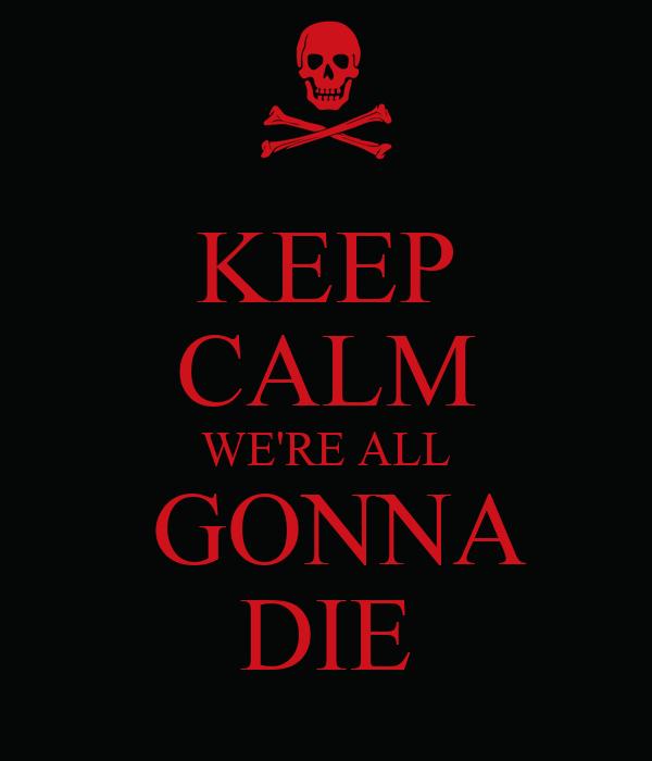 KEEP CALM WE'RE ALL  GONNA DIE