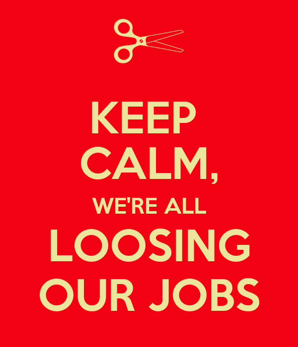 KEEP  CALM, WE'RE ALL LOOSING OUR JOBS