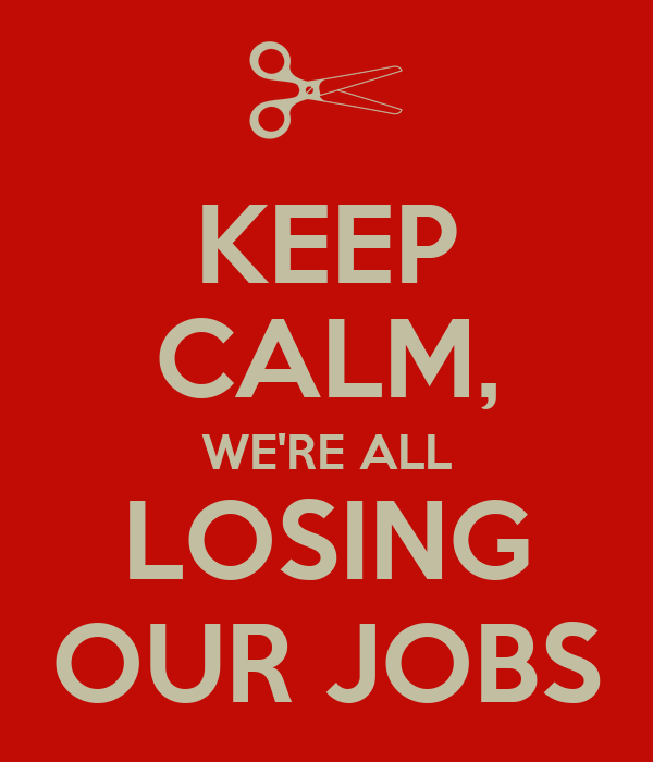 KEEP CALM, WE'RE ALL LOSING OUR JOBS