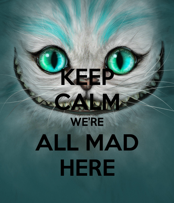 KEEP CALM WE'RE ALL MAD HERE