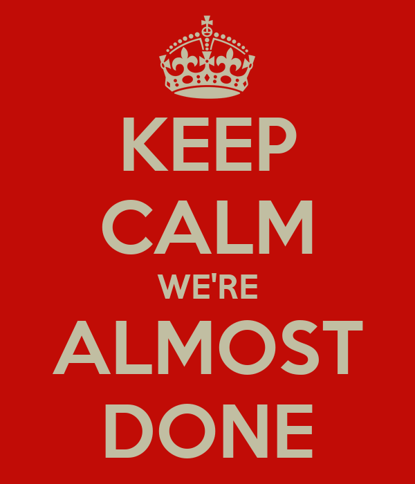 KEEP CALM WE'RE ALMOST DONE