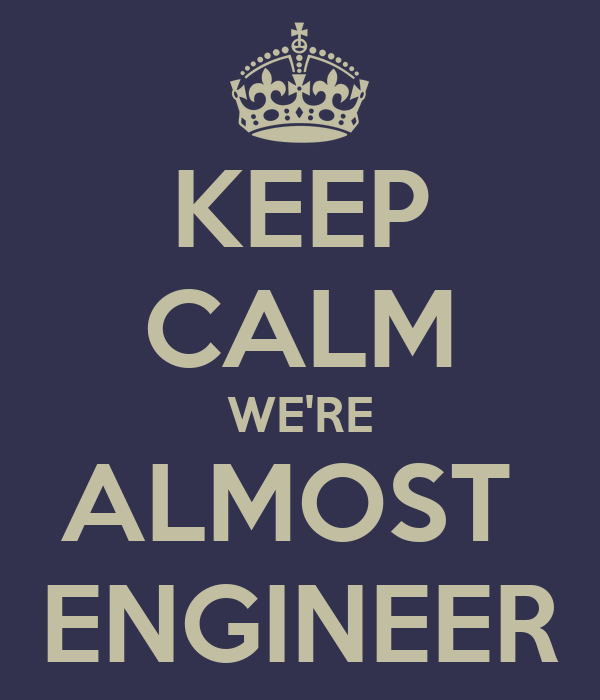 KEEP CALM WE'RE ALMOST  ENGINEER