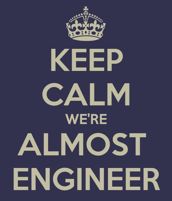 KEEP CALM WE'RE ALMOST  ENGINEER