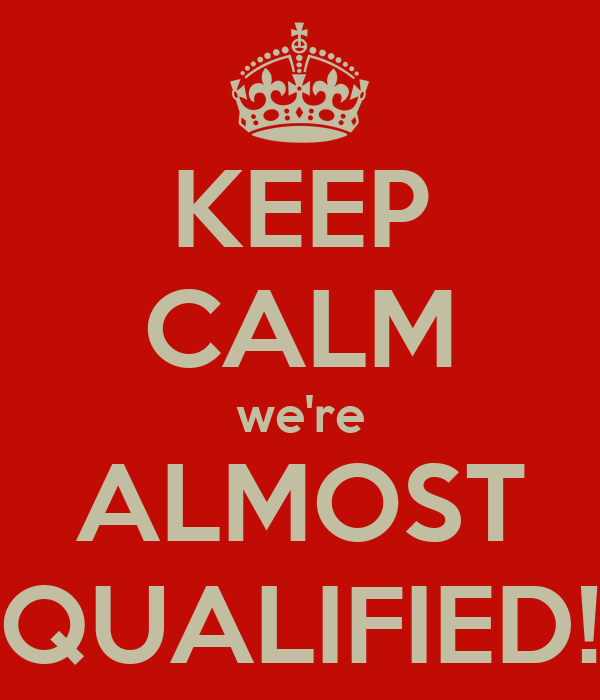 KEEP CALM we're ALMOST QUALIFIED!