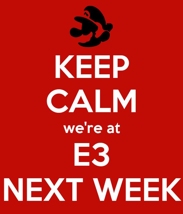 KEEP CALM we're at E3 NEXT WEEK