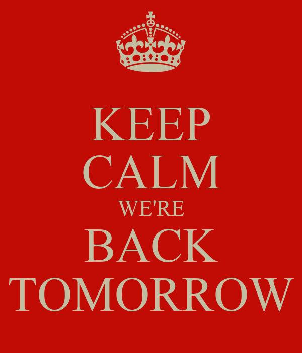 KEEP CALM WE'RE BACK TOMORROW