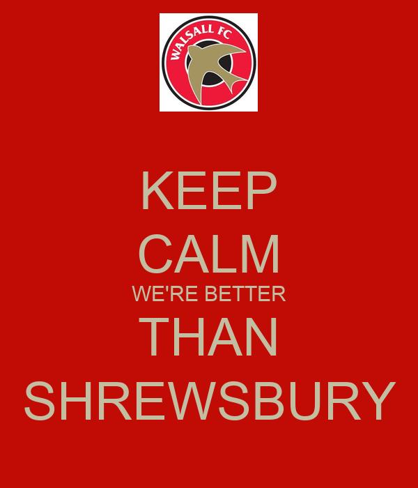 KEEP CALM WE'RE BETTER THAN SHREWSBURY