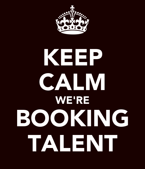 KEEP CALM WE'RE BOOKING TALENT
