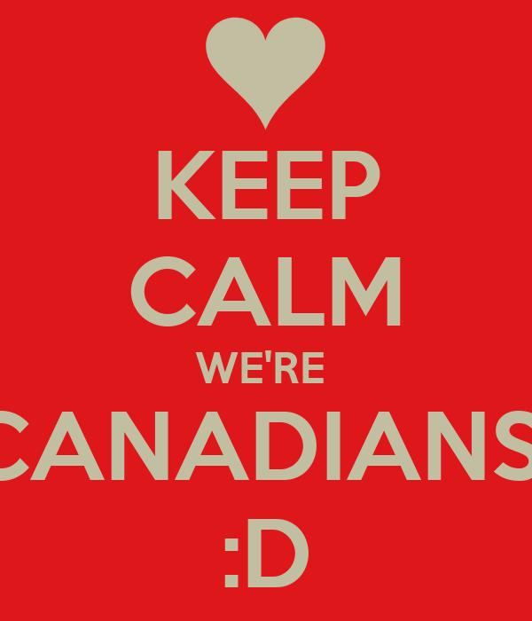 KEEP CALM WE'RE  CANADIANS  :D