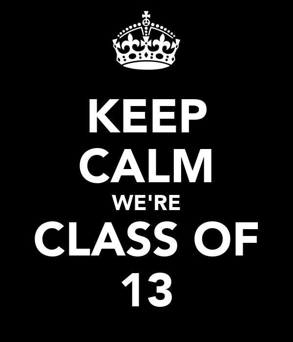 KEEP CALM WE'RE CLASS OF 13