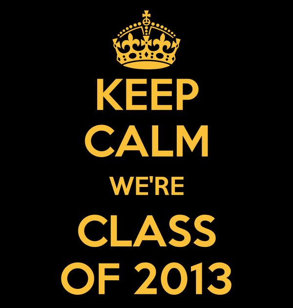 KEEP CALM WE'RE CLASS OF 2013