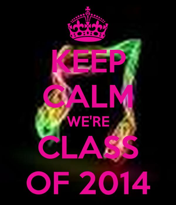 KEEP CALM WE'RE CLASS OF 2014