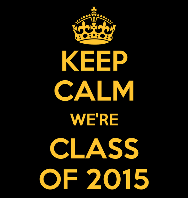 KEEP CALM WE'RE CLASS OF 2015