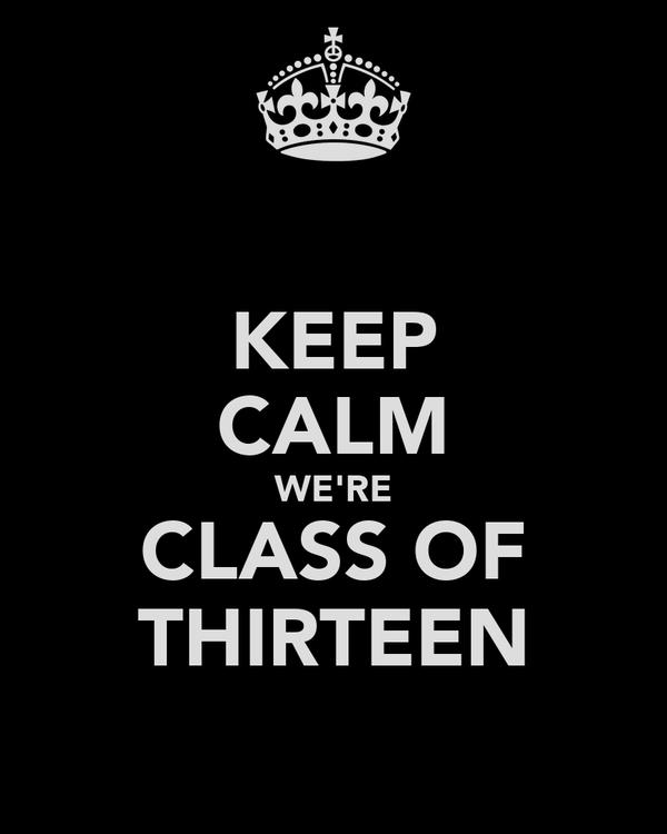 KEEP CALM WE'RE CLASS OF THIRTEEN