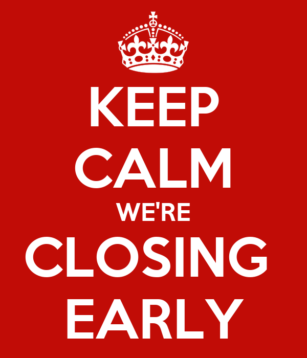 KEEP CALM WE'RE CLOSING  EARLY
