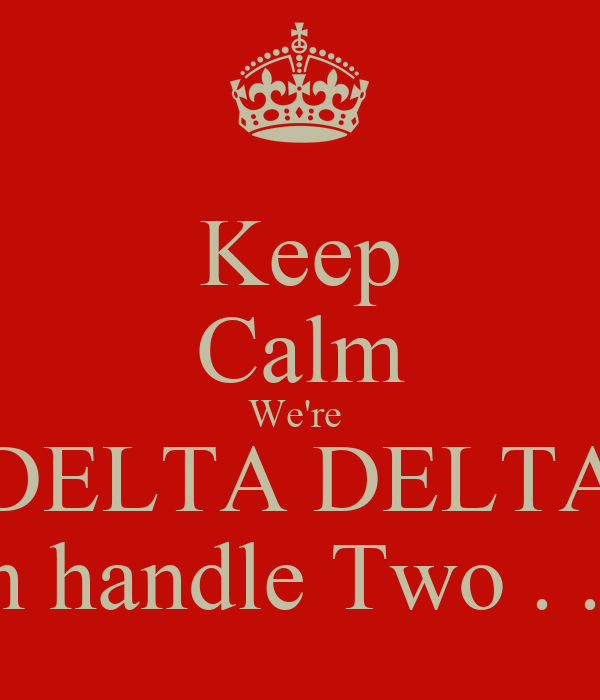 Keep Calm We're  DELTA DELTA We can handle Two . . . Each