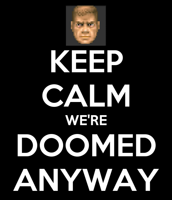 KEEP CALM WE'RE DOOMED ANYWAY