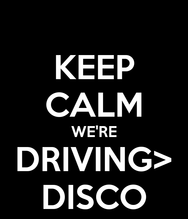 KEEP CALM WE'RE DRIVING> DISCO