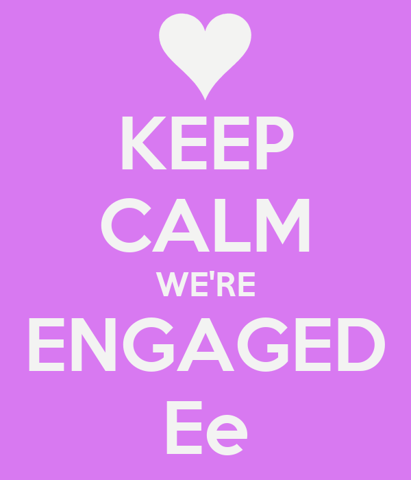 KEEP CALM WE'RE ENGAGED Ee