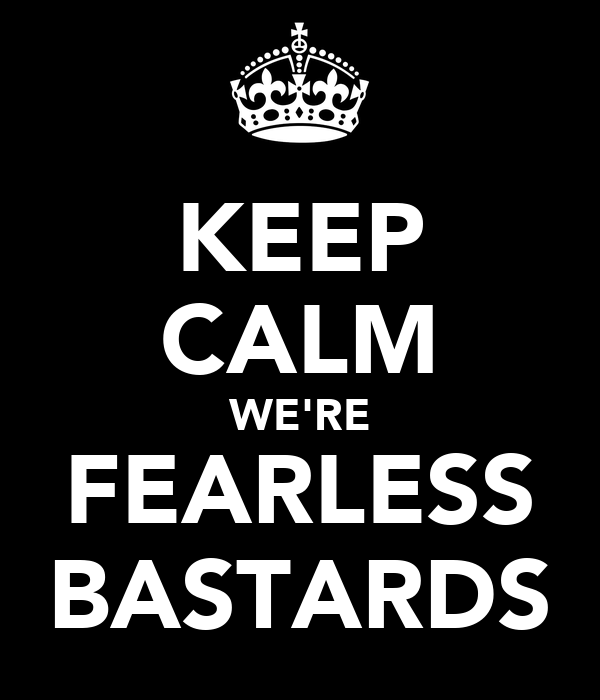 KEEP CALM WE'RE FEARLESS BASTARDS