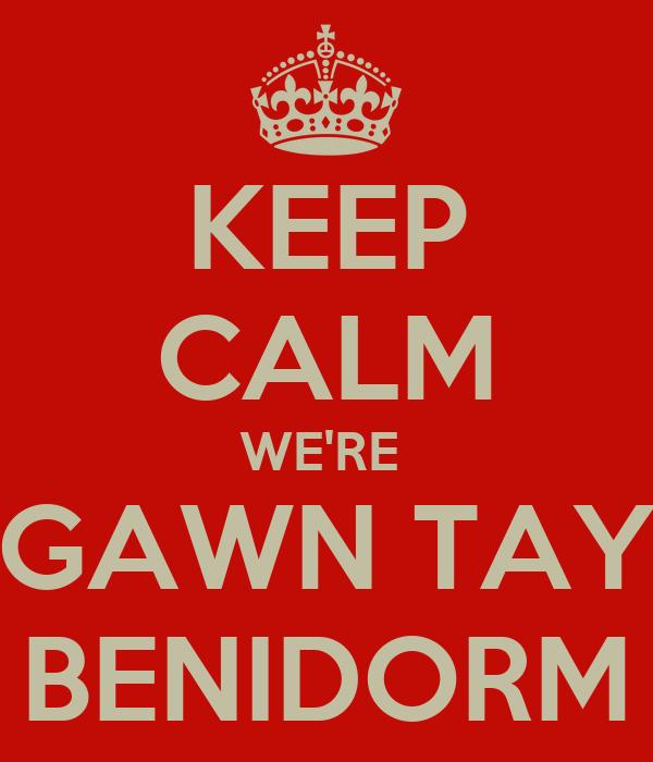 KEEP CALM WE'RE  GAWN TAY BENIDORM