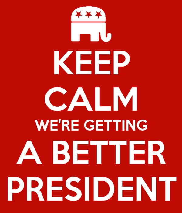 KEEP CALM WE'RE GETTING A BETTER PRESIDENT