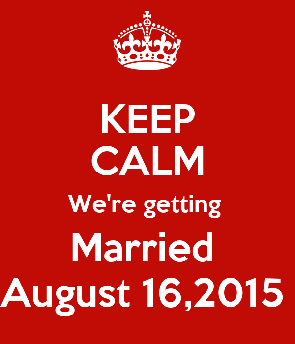 KEEP CALM We're getting  Married  August 16,2015