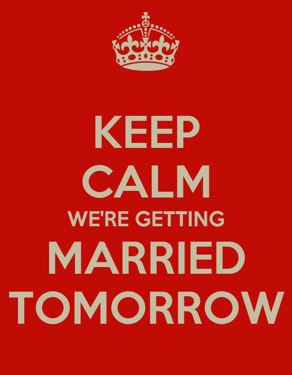 KEEP CALM WE'RE GETTING MARRIED TOMORROW