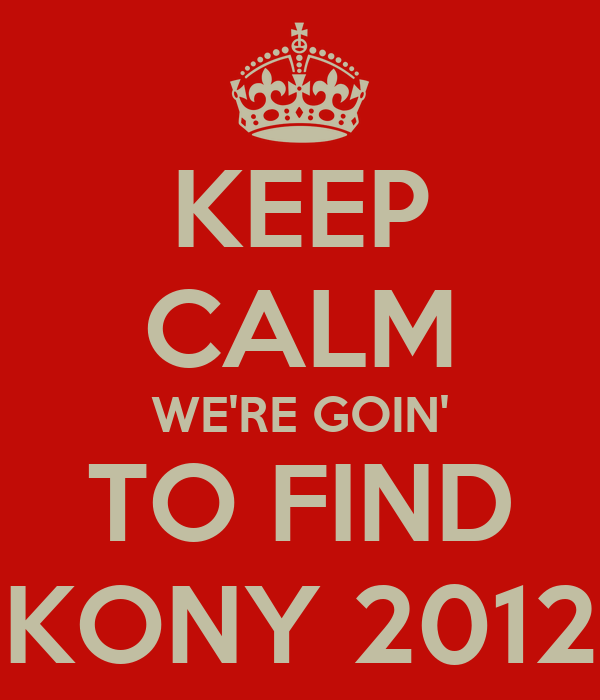 KEEP CALM WE'RE GOIN' TO FIND KONY 2012