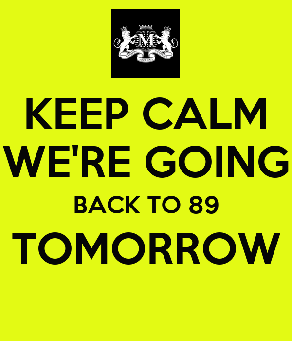KEEP CALM WE'RE GOING BACK TO 89 TOMORROW