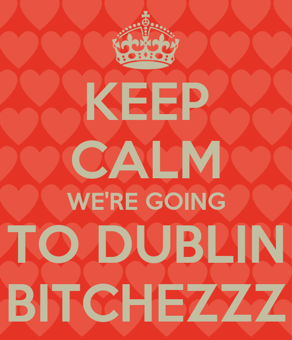 KEEP CALM WE'RE GOING TO DUBLIN BITCHEZZZ