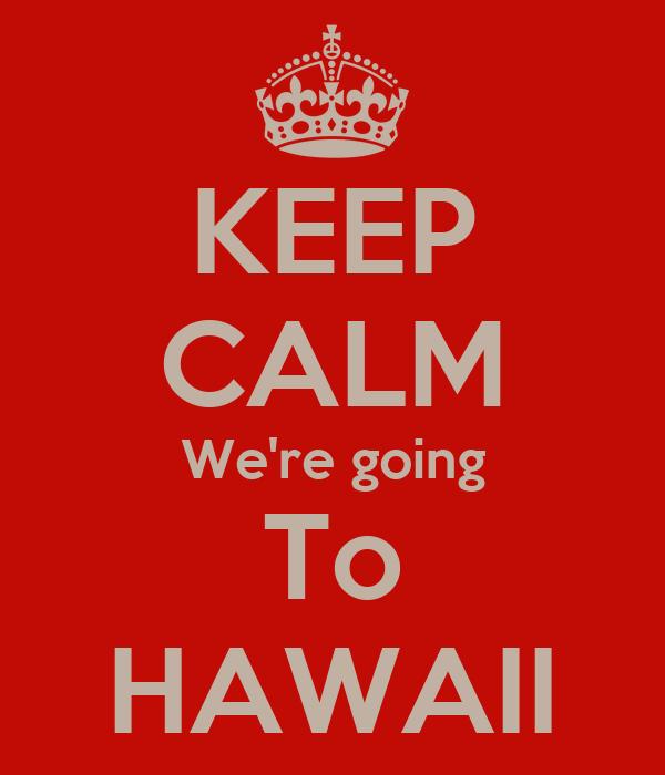KEEP CALM We're going To HAWAII